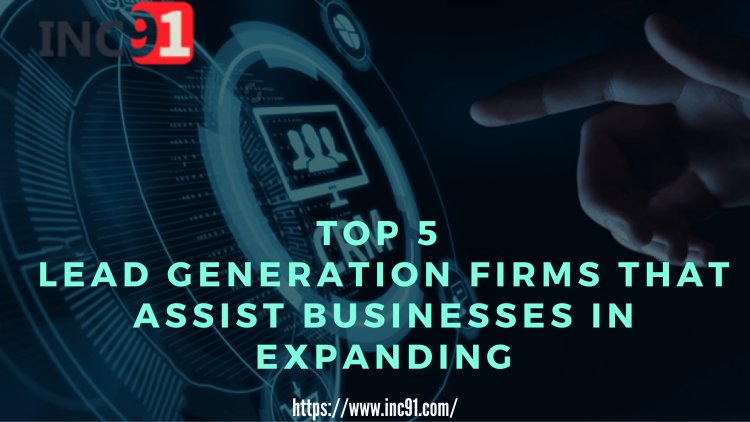 Top 5 Lead Generation Firms that assist businesses in expanding